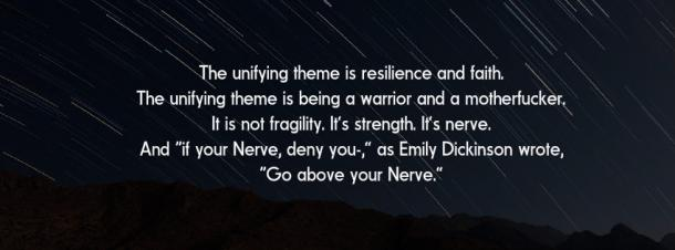 "Inspirational Quote: The unifying theme is resilience and faith. The unifying theme is being a warrior and a motherfucker. It is not fragility. It's strength. It's nerve. And ""if your Nerve, deny you-,"" as Emily Dickinson wrote, 'Go above your Nerve.'"