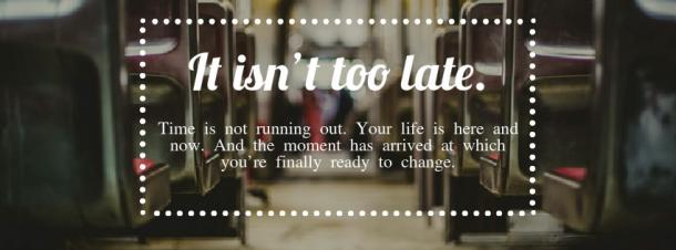 "Inspirational Quote: ""It isn't too late. Time is not running out. Your life is here and now. And the moment has arrived at which you're finally ready to change."""