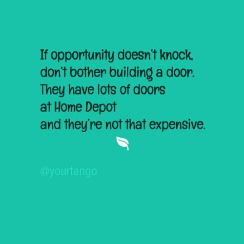 If opportunity doesn't knock, don't bother building a door. They have lots of doors at Home Depot and they're not that expensive.