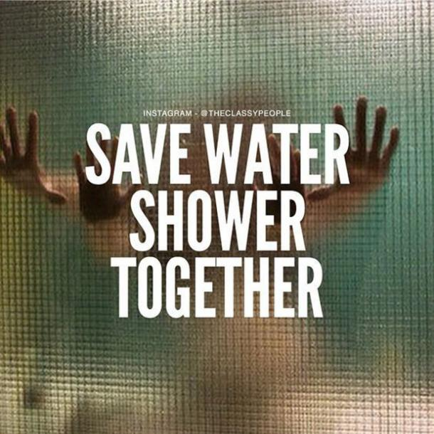 Save water. Shower together.