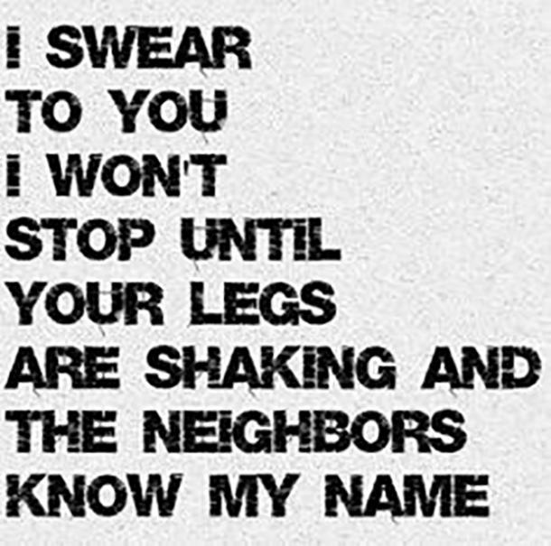 I swear to you I won't stop until your legs are shaking and the neighbors know my name.