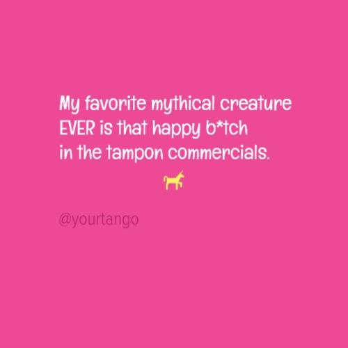 My favorite mythical creature ever is that happy b— in the tampon commercials.