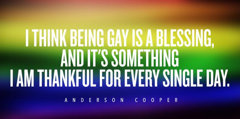 I think being gay is a blessing, and it's something I am thankful for every single day. Anderson Cooper