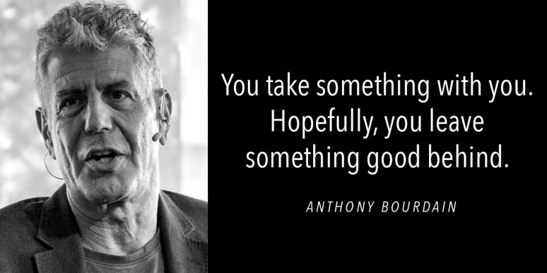 """pic of Anthony Bourdain and quote """"You take something with you. Hopefully you leave something good behind."""""""