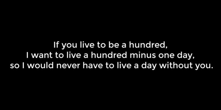 If you live to be a hundred, I want to live a hundred minus one day, so I would never have to live a day without you.
