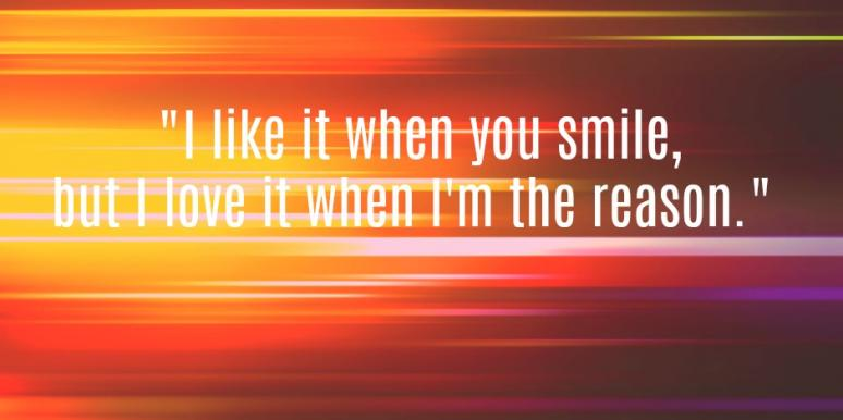 I like it when you smile, but I love it when I'm the reason.