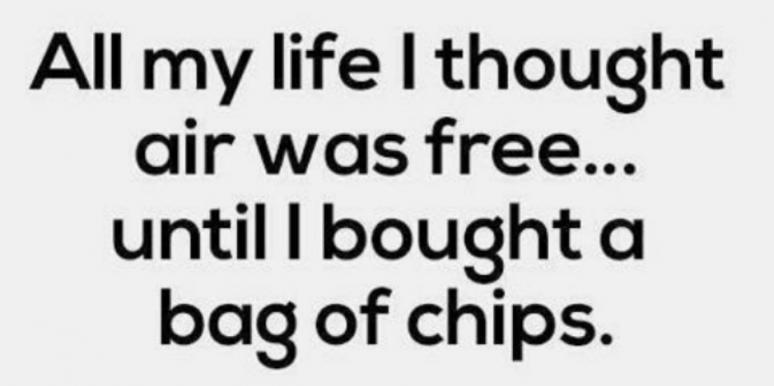 All my life I thought air was free, until I bought a bag of chips.