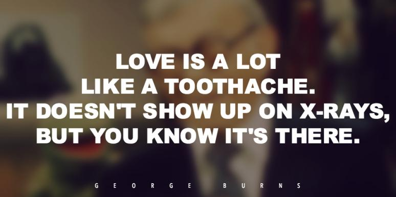 best funny love quotes: Love is a lot like a toothache. It doesn't show up on X-rays, but you know it's there.