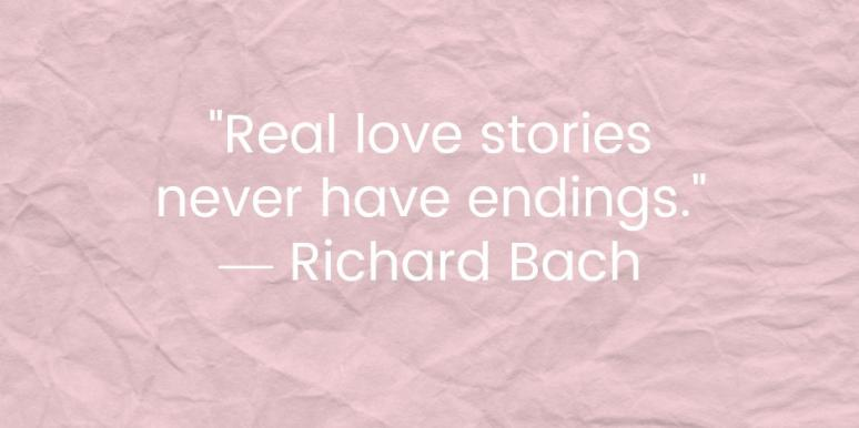 Real love stories never have endings. Richard Bach
