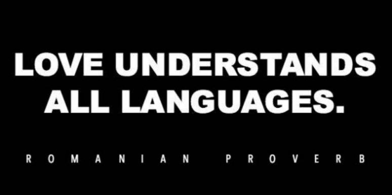 Love understands all languages — Romanian proverb