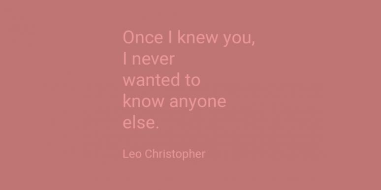 Once I knew you I never wanted to know anyone else, Leo Christopher