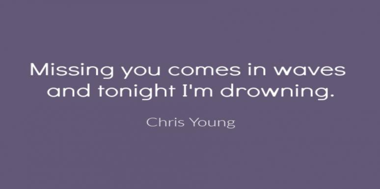 Missing you comes in waves and tonight I'm drowning. Chris Young