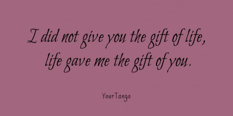 I did not give you the gift of life, life gave me the gift of you.