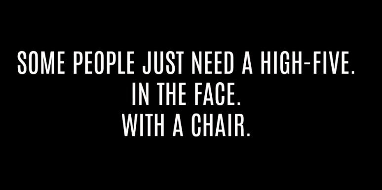 """""""Some people just need a high-five. In the face. With a chair."""""""