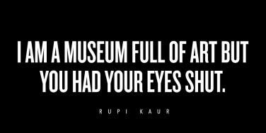 I am a museum full of art. You had your eyes shut.