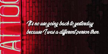"""It's no use going back to yesterday because I was a different person then."""""""
