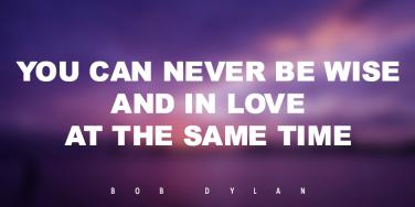 You can never be wise and in love at the same time. Bob Dylan