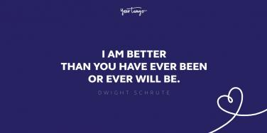 i am better than you have ever been or ever will be dwight schrute quote