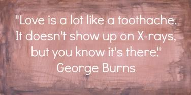 Love is a lot like a toothache. It doesn't show up on X-rays, but you know it's there. - George Burns