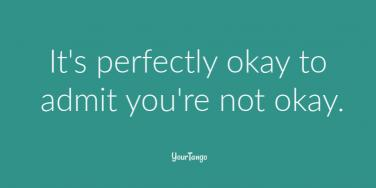 It's perfectly okay to admit you're not okay.