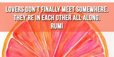 Rumi love quote: Lovers don't finally meet somewhere. They're in each other all along.