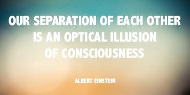 Our separation of each other is an optical illusion of consciousness.