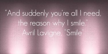 "And suddenly you're all I need, the reason why I smile. Avril Lavigne, ""Smile"""