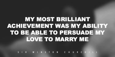 My most brilliant achievement was my ability to be able to persuade my love to marry me.