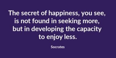 The secret of happiness, you see, is not found in seeking more, but in developing the capacity to enjoy less. Socrates