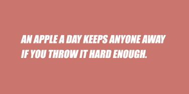 funny quotes & sayings for instagram selfie captions: 'An apple a day keeps anyone away if you throw it hard enough'