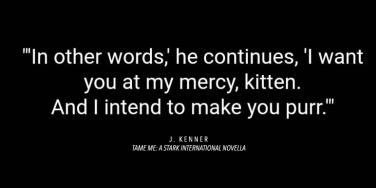 bdsm love quotes: In other words, he continued, I want you at my mercy, kitten. And I intend to make you purr.