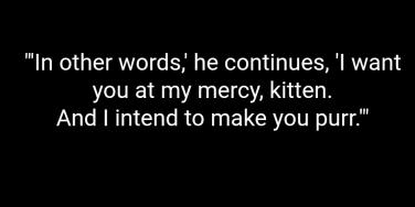 In other words, he continued, I want you at my mercy, kitten. And I intend to make you purr.