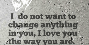 unconditional love quotes: I do not want to change anything in you. I love you the way you are.