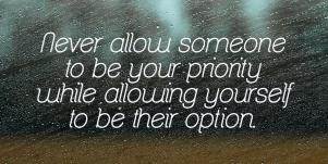 Inspiring Breakup Quotes About Moving On: Never allow someone to be your priority while allowing yourself to be their option.