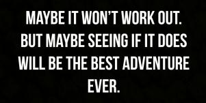 cute true love quotes: Maybe it won't work. But maybe seeing if it does will be the best adventure ever.