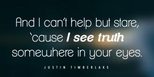 And I can't help but stare, 'cause I see the truth somewhere in your eyes. - Justin Timberlake