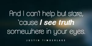 And I can't help but stare cause I see the truth somewhere in your eyes. Justin Timberlake