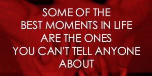 sexy dirty sex quotes: Some of the best moments in life are the ones you can't tell anyone about.