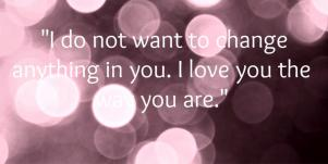 I do not want to change anything in you. I love you the way you are.
