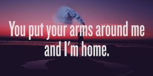 Best Love Quotes For Good Instagram Captions & Stories: You put your arms around me and I'm home.