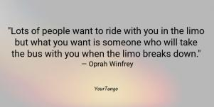 Lots of people want to ride with you in the limo but what you want is someone who will take the bus with you when the limo breaks down. — Oprah Winfrey