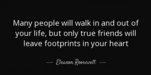 Many people walk in and out of your life, but only true friends will leave footprints in your heart. Eleanor Roosevelt