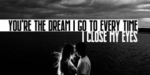 i love you quotes: You're the dream I go to every time I close my eyes.'