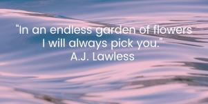 In an endless garden of flowers I will always pick you. A.J. Lawless