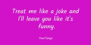 Treat me like a joke and I'll leave you like it's funny.