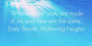 Whatever our souls are made of, his and mine are the same. Emily Bronte, Wuthering Heights