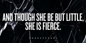 And thought she be but little, she is fierce. Shakespeare