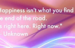 Happiness isn't what you find at the end of the road. It's right here. Right now.
